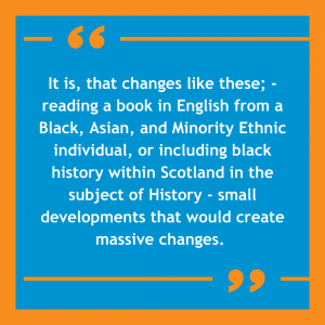 """Orange and blue image with a quote on it that reads: """"It is, that changes like these; -reading a book in English from an a Black, Asian, and Minority Ethnic individual, or including black history within Scotland in the subject of History - small developments that would create massive changes."""""""